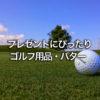 お父さんのプレゼントにおすすめ!人気のゴルフクラブとパター/父の日・誕生日ギフト