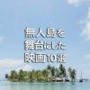 無人島を舞台にしたオススメ映画10選【邦画・洋画】